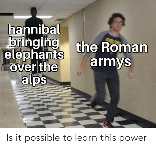 History, Power, and Roman: hannibal  elephants the Roman  armys  over the  alps  0 Is it possible to learn this power