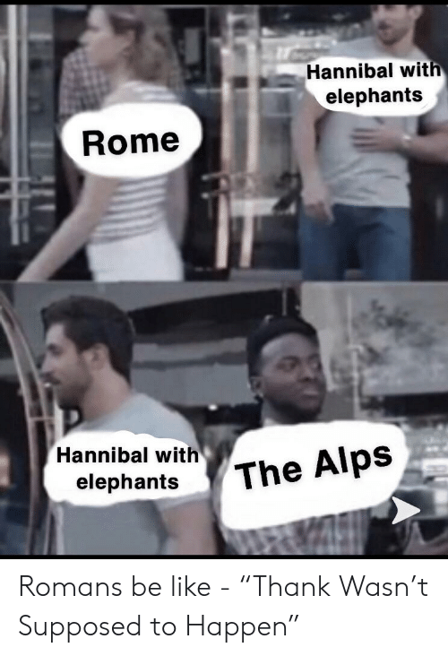 """Be Like, History, and Rome: Hannibal wit  elephants  Rome  Hannibal with The Alps  elephantsThe Romans be like - """"Thank Wasn't Supposed to Happen"""""""