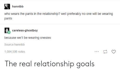 Goals, Relationship Goals, and The Real: hannibb  who wears the pants in the relationship? well preferably no one will be wearing  pants  careless-ghostboy  because we'll be wearing onesies  Source:hannibb  1,084,506 notes The real relationship goals