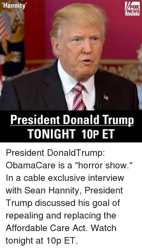 "Memes, Fox News, and Obamacare: 'Hannity  FOX  NEWS  President Donald Trump  TONIGHT 10P ET President DonaldTrump: ObamaCare is a ""horror show."" In a cable exclusive interview with Sean Hannity, President Trump discussed his goal of repealing and replacing the Affordable Care Act. Watch tonight at 10p ET."