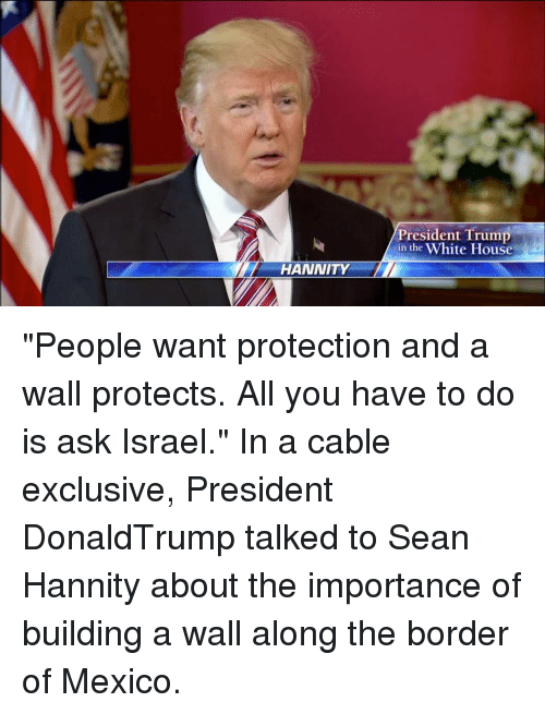 "Memes, Sean Hannity, and 🤖: HANNITY  President Trump  in the White House ""People want protection and a wall protects. All you have to do is ask Israel."" In a cable exclusive, President DonaldTrump talked to Sean Hannity about the importance of building a wall along the border of Mexico."