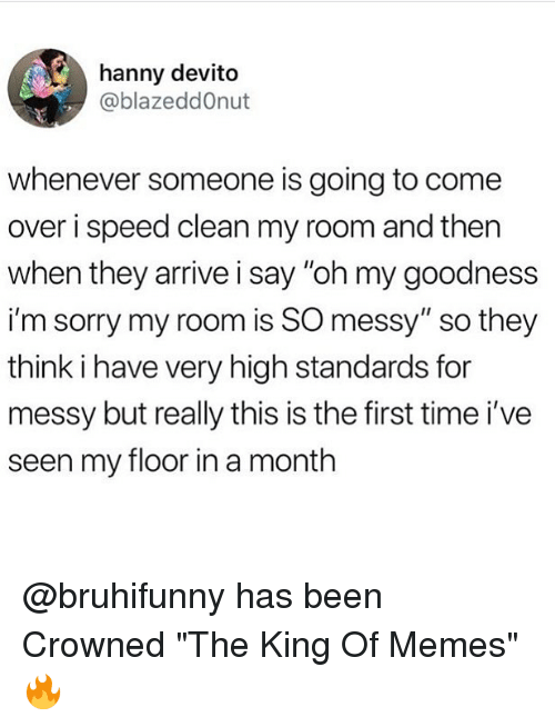 """Come Over, Memes, and Sorry: hanny devito  @blazeddOnut  whenever someone is going to come  over i speed clean my room and then  when they arrive i say """"oh my goodness  im sorry my room is SO messy""""so they  think i have very high standards for  messy but really this is the first time i've  seen my floor in a month @bruhifunny has been Crowned """"The King Of Memes"""" 🔥"""