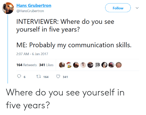 You, Five, and Do You: Hans Grubertron  @HansGrubertron  Follow  INTERVIEWER: Where do you see  yourself in five years?  ME: Probably my corunication skills.  164 Retweets 341 ikesJB  2:07 AM -6 Jan 2017 Where do you see yourself in five years?