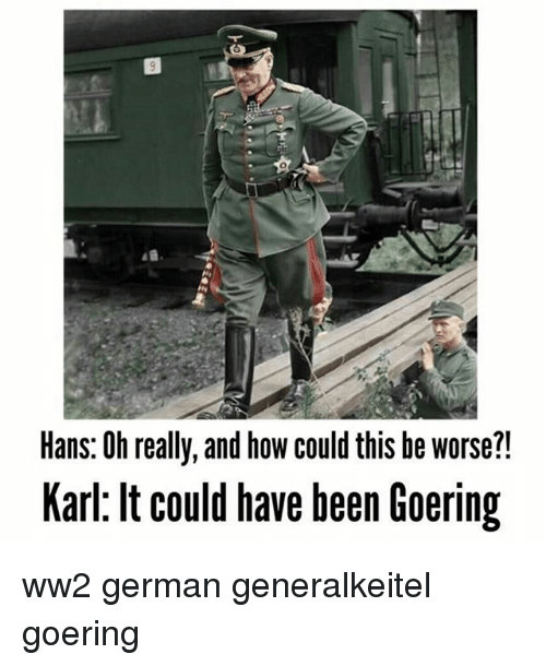 Memes, Been, and 🤖: Hans: Oh really, and how could this be worse?!  Karl: lt could have been Goering ww2 german generalkeitel goering