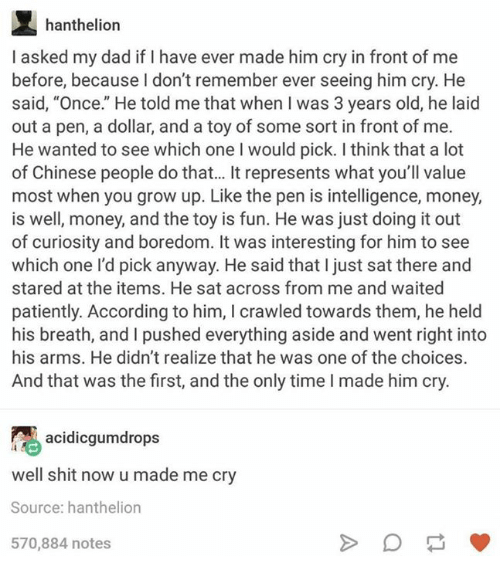 """Dad, Money, and Shit: hanthelion  I asked my dad if I have ever made him cry in front of me  before, because I don't remember ever seeing him cry. He  said, """"Once."""" He told me that when I was 3 years old, he laid  out a pen, a dollar, and a toy of some sort in front of me.  He wanted to see which one I would pick. I think that a lot  of Chinese people do that... It represents what you'll value  most when you grow up. Like the pen is intelligence, money,  is well, money, and the toy is fun. He was just doing it out  of curiosity and boredom. It was interesting for him to see  which one l'd pick anyway. He said that I just sat there and  stared at the items. He sat across from me and waited  patiently. According to him, I crawled towards them, he held  his breath, and I pushed everything aside and went right into  his arms. He didn't realize that he was one of the choices.  And that was the first, and the only time I made him cry.  acidicgmdrops  well shit now u made me cry  Source: hanthelion  570,884 notes"""