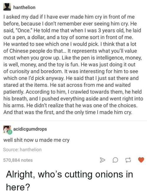 """Dad, Money, and Chinese: hanthelion  I asked my dad if I have ever made him cry in front of me  before, because l don't remember ever seeing him cry. He  said, """"Once."""" He told me that when I was 3 years old, he laid  out a pen, a dollar, and a toy of some sort in front of me  He wanted to see which one I would pick. I think that a lot  of Chinese people do that... It represents what you'll value  most when you grow up. Like the pen is intelligence, money,  is well, money, and the toy is fun. He was just doing it out  of curiosity and boredom. It was interesting for him to see  which one l'd pick anyway. He said that I just sat there and  stared at the items. He sat across from me and waited  patiently. According to him, I crawled towards them, he held  his breath, and I pushed everything aside and went right into  his arms. He didn't realize that he was one of the choices.  And that was the first, and the only time I made him cry  acidicgumdrops  well shit now u made me cry  Source: hanthelion  570,884 notes Alright, who's cutting onions in here?"""