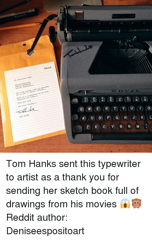 Memes, Tom Hanks, and 🤖: Hanx  25 Coteboler 2026  ssantneXapest to  anise aaposite  Den10e Eopeal to..  book atake tabes  yar your  of-all-these ukoms...  r..tupnvedter to do with  Here is s  whatever you need.  Make ore art:  And thanks***  ec③ cs) 俴) (ace (a)(6) l  OAC  Toa Rnaka  ⓠCW)(e) (R) (T) (Y) (U) (in to  Q)(W),E ,R,T.YiU Tom Hanks sent this typewriter to artist as a thank you for sending her sketch book full of drawings from his movies 😱🙊Reddit author: Deniseespositoart