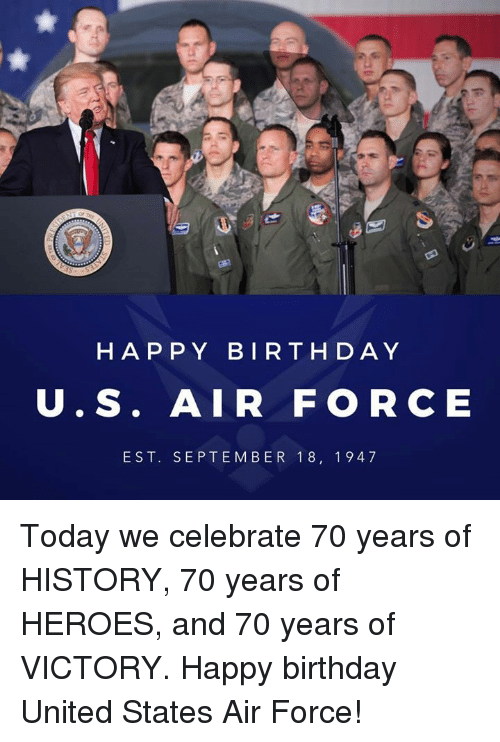 Birthday, Happy Birthday, and Air Force: HAP PY BIRTHDAY  U.S. AIR FOR CE  EST. SEPTEM BER 18, 1947 Today we celebrate 70 years of HISTORY, 70 years of HEROES, and 70 years of VICTORY. Happy birthday United States Air Force!
