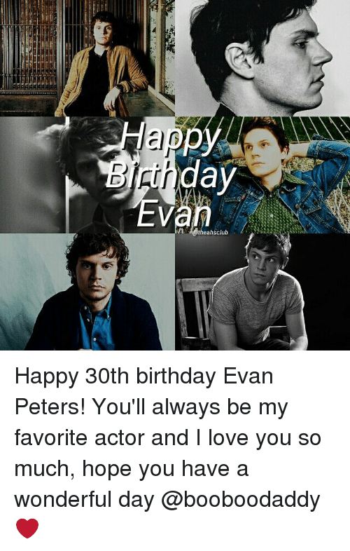 Memes, 30th Birthday, and Evan Peters: Happ  day  eahsclub Happy 30th birthday Evan Peters! You'll always be my favorite actor and I love you so much, hope you have a wonderful day @booboodaddy ❤