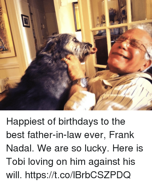 Memes, Best, and 🤖: Happiest of birthdays to the best father-in-law ever, Frank Nadal. We are so lucky. Here is Tobi loving on him against his will. https://t.co/lBrbCSZPDQ
