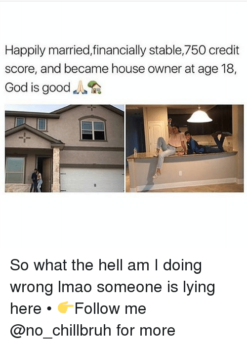 Funny, God, and Lmao: Happily married,financially stable,750 credit  score, and became house owner at age 18,  God is good So what the hell am I doing wrong lmao someone is lying here • 👉Follow me @no_chillbruh for more