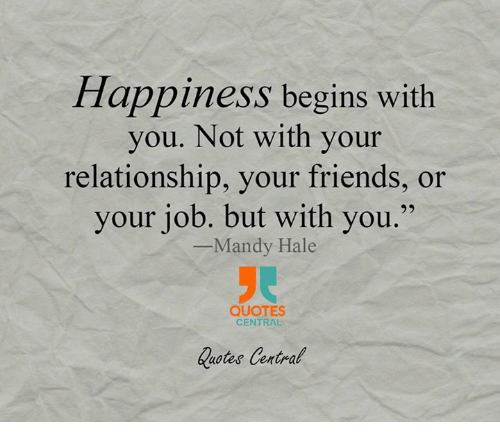 Happiness Begins With You Not With Your Relationship Your Friends Or