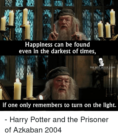 Memes, The Prisoner, and Turn on the Lights: Happiness can be found  even in the darkest of times,  THE BEST MOVIE LINES  if one only remembers to turn on the light. - Harry Potter and the Prisoner of Azkaban 2004