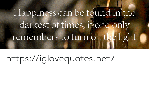 Happiness, Net, and Light: Happiness can be found inithe  darkest of times, if one only  remembers to turn on te light  https://iglovequotes.net/