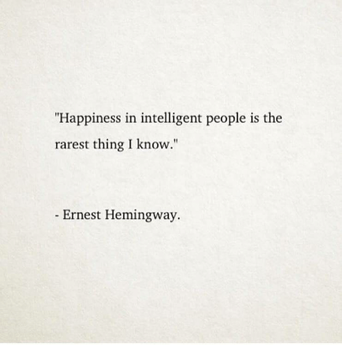 """Ernest Hemingway, Happiness, and Hemingway: """"Happiness in intelligent people is the  rarest thing I know.""""  Ernest Hemingway."""