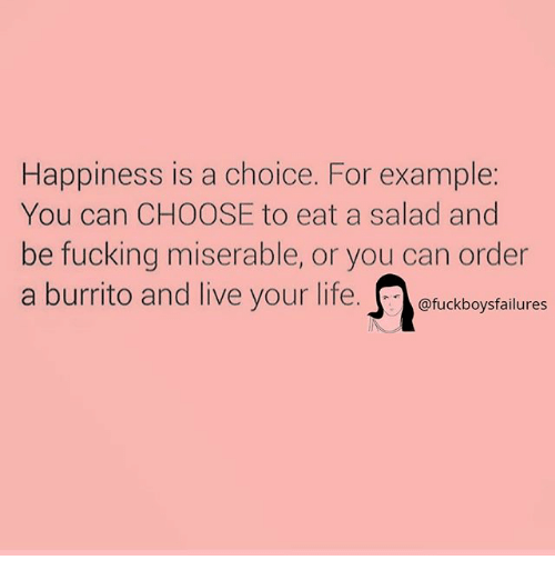 Fucking, Life, and Live: Happiness is a choice. For example:  You can CHOOSE to eat a salad and  be fucking miserable, or you can order  a burrito and live your life  @fuckboysfailures