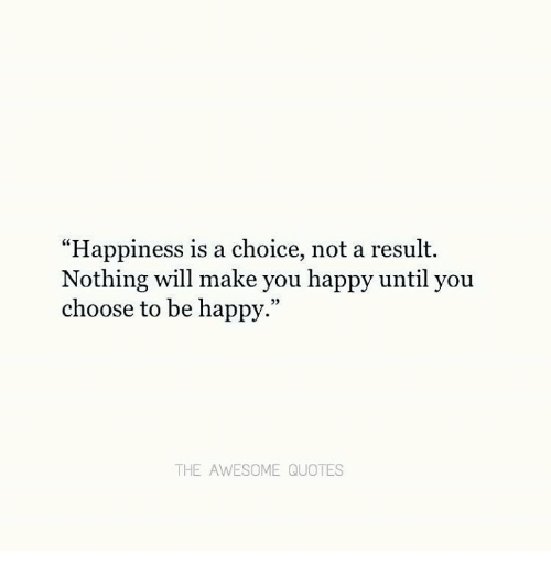 Happiness Is A Choice Not A Result Nothing Will Make You Happy Until