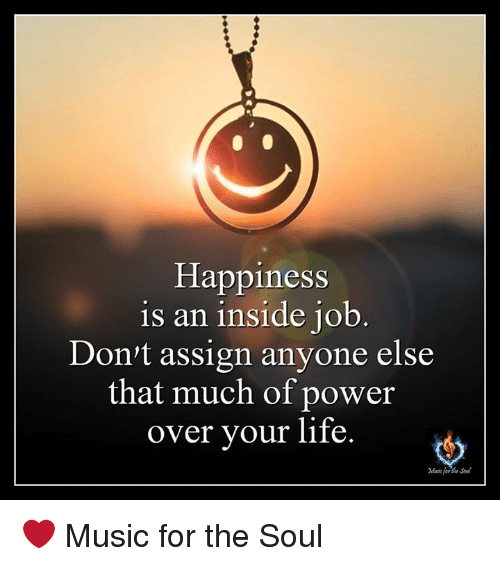 Life, Memes, And Music: Happiness Is An Inside Job Donu0027t Assign