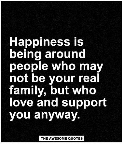 happiness is being around people who not be your real family
