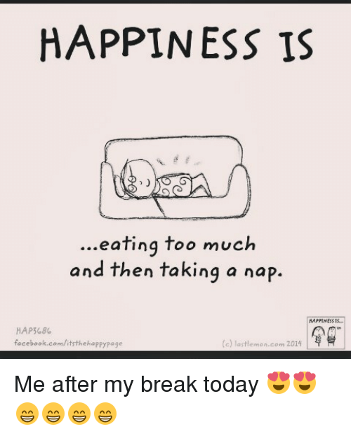 Facebook, Memes, and Too Much: HAPPINESS IS  eating too much  and then taking a nap.  HAPPINESS IS.  HAP568%.  facebook.com/itsthehappy page  (e) lastlemon om 2014 Me after my break today 😍😍😁😁😁😁