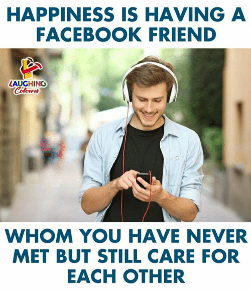 Facebook, Happiness, and Never: HAPPINESS IS HAVING A  FACEBOOK FRIEND  LAUGHING  WHOM YOU HAVE NEVER  MET BUT STILL CARE FOR  EACH OTHER