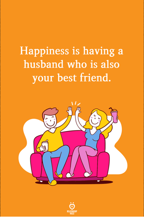 Best Friend, Best, and Husband: Happiness is having a  husband who is also  your best friend.