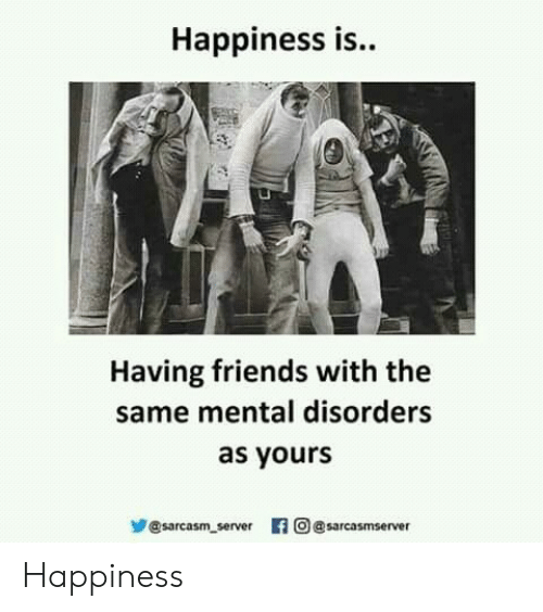Friends, Happiness, and Sarcasm: Happiness is..  Having friends with the  same mental disorders  as yours  步@sarcasm server 旧  의 @sarcasm server Happiness