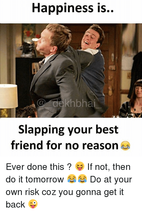 Best Friend, Best, and Tomorrow: Happiness is  khbhai  Slapping your best  friend for no reas Ever done this ? 😝 If not, then do it tomorrow 😂😂 Do at your own risk coz you gonna get it back 😜