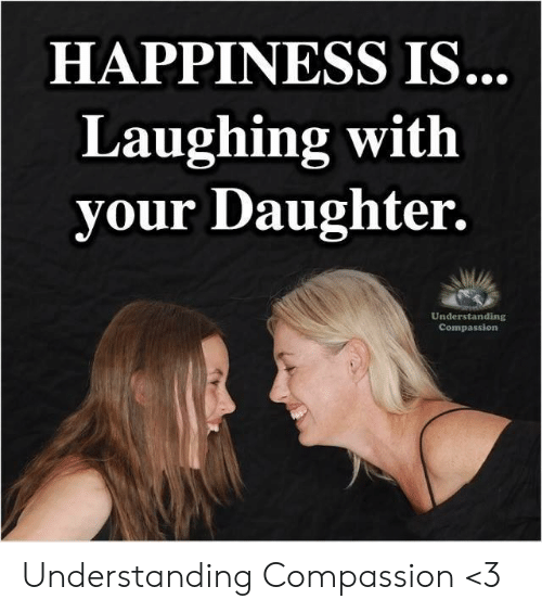 Memes, Compassion, and Happiness: HAPPINESS IS.  Laughing with  your Daughter.  Understanding  Compassion Understanding Compassion <3