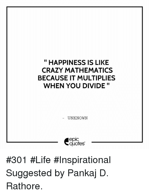 happiness is like crazy mathematics because it multiplies when you
