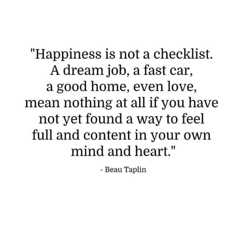 "A Dream, Love, and Good: ""Happiness is not a checklist.  A dream job, a fast car,  a good home, even love,  mean nothing at all if you have  not yet found a way to feel  full and content in your own  mind and heart.""  - Beau Taplin"