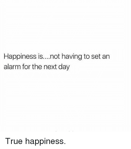 Gym, True, and Alarm: Happiness is...not having to set an  alarm for the next day True happiness.