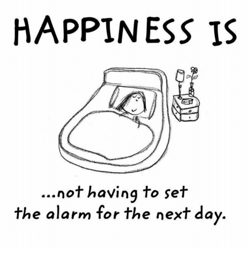 HAPPINESS IS Not Having to Set the Alarm for the Next Day ...