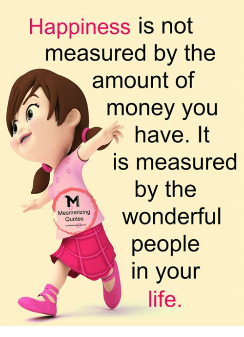 Happiness Is Not Measured By The Amount Of Money You Have It Is