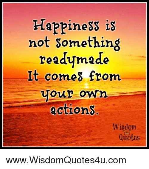 Happiness Is Not Something Ready Made It Comes From Your Own Actlons