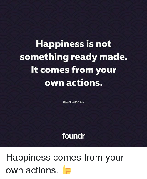 Memes, Dalai Lama, and Happiness: Happiness is not  something ready made.  It comes from your  own actions.  DALAI LAMA XIV  foundr Happiness comes from your own actions. 👍