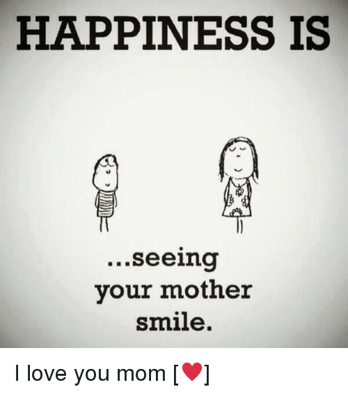 Happiness Is Seeing Your Mother Smile I Love You Mom Meme On Me Me