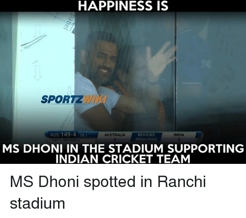Memes, 🤖, and Dhoni: HAPPINESS IS  SPORTZ  AUS 149-4 70.1  AUSTRALIA  REVIEWS  INDIA  REMA  NG  MS DHONI IN THE STADIUM SUPPORTING  INDIAN CRICKET TEAM MS Dhoni spotted in Ranchi stadium