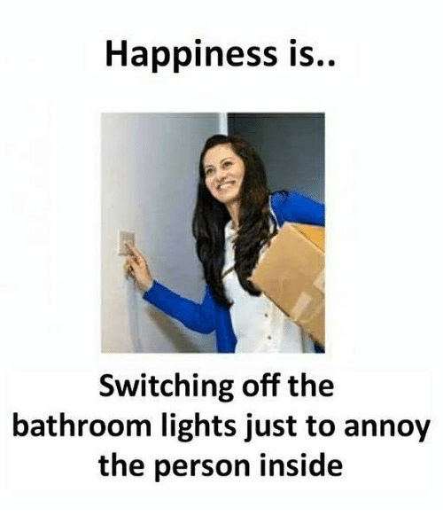 Memes, Happiness, and 🤖: Happiness is..  Switching off the  bathroom lights just to annoy  the person inside