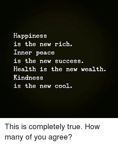 Memes, True, and Cool: Happiness  is the new rich.  Inner peace  is the new success.  Health is the new wealth.  Kindness  is the new cool. This is completely true. How many of you agree?