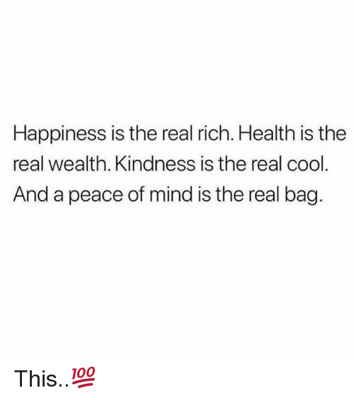 Cool, The Real, and Happiness: Happiness is the real rich. Health is the  real wealth. Kindness is the real cool  And a peace of mind is the real bag. This..💯