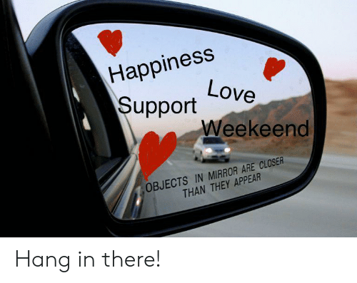 Love, Mirror, and Happiness: Happiness  Love  Support  Weekeend  OBJECTS IN MIRROR ARE CLOSER  THAN THEY APPEAR Hang in there!