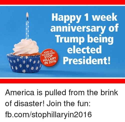 Happy 1 Week Anniversary Of Trump Being Elected Join Us Stop