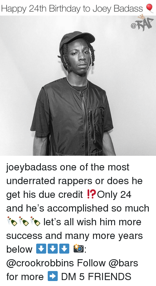 Birthday, Friends, and Memes: Happy 24th Birthday to Joey Badass joeybadass one of the most underrated rappers or does he get his due credit ⁉️Only 24 and he's accomplished so much 🍾🍾🍾 let's all wish him more success and many more years below ⬇️⬇️⬇️ 📸: @crookrobbins Follow @bars for more ➡️ DM 5 FRIENDS