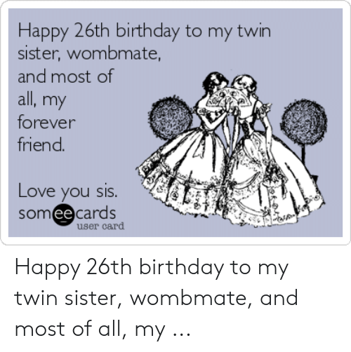 Happy 26th Birthday to My Twin Sister Wombmate and Most of