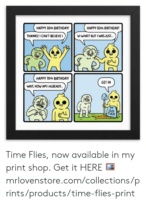 Birthday, Memes, and Fuck: HAPPY 30th BIRTHDAY  HAPPY 50th BIRTHDAY  THANKS! I CAN'T BELIEVEI  W-WHAT? BUT I WASJUS.T...  HAPPY 70th BIRTHDAY  GET IN  WAIT, HOW AMIALREADY..  RIP  OLD  FUCK Time Flies, now available in my print shop.  Get it HERE 🖼 mrlovenstore.com/collections/prints/products/time-flies-print