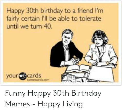 Happy 30th Birthday To A Friend I M Fairly Certain I Ll Be Able To Tolerate Until We Turn 40 Your Ecards Someecardscom Funny Happy 30th Birthday Memes Happy Living Birthday Meme