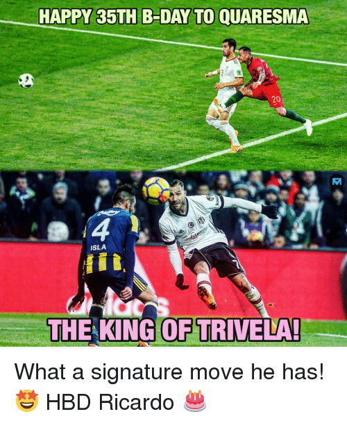 Memes, Happy, and 🤖: HAPPY 35TH B-DAY TO QUARESMA  20  ISLA  id  THE KING OF TRIVELA What a signature move he has! 🤩 HBD Ricardo 🎂