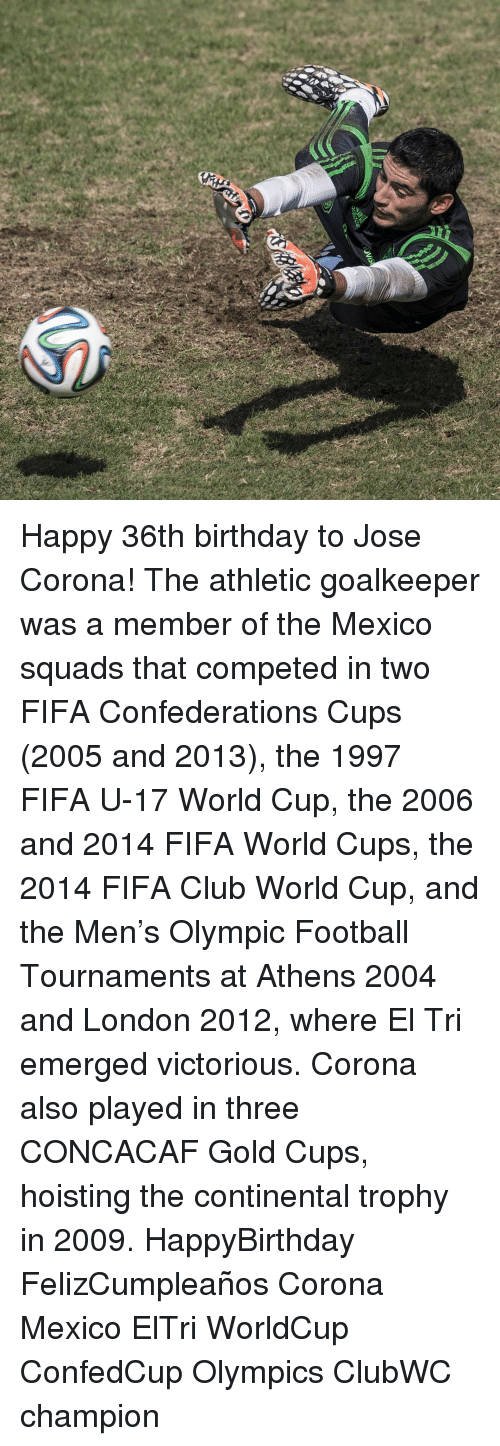 Fifa, Memes, and World Cup: Happy 36th birthday to Jose Corona! The athletic goalkeeper was a member of the Mexico squads that competed in two FIFA Confederations Cups (2005 and 2013), the 1997 FIFA U-17 World Cup, the 2006 and 2014 FIFA World Cups, the 2014 FIFA Club World Cup, and the Men's Olympic Football Tournaments at Athens 2004 and London 2012, where El Tri emerged victorious. Corona also played in three CONCACAF Gold Cups, hoisting the continental trophy in 2009. HappyBirthday FelizCumpleaños Corona Mexico ElTri WorldCup ConfedCup Olympics ClubWC champion