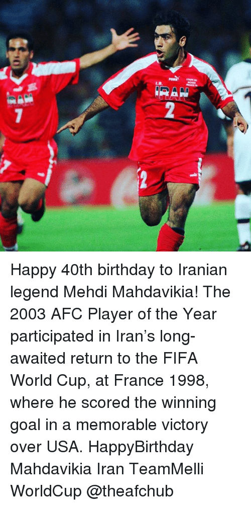 Birthday, Fifa, and Goals: Happy 40th birthday to Iranian legend Mehdi Mahdavikia! The 2003 AFC Player of the Year participated in Iran's long-awaited return to the FIFA World Cup, at France 1998, where he scored the winning goal in a memorable victory over USA. HappyBirthday Mahdavikia Iran TeamMelli WorldCup @theafchub